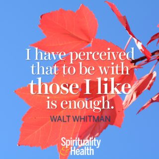 Walt Whitman on the simple things - I have perceived that to be with those I like is enough