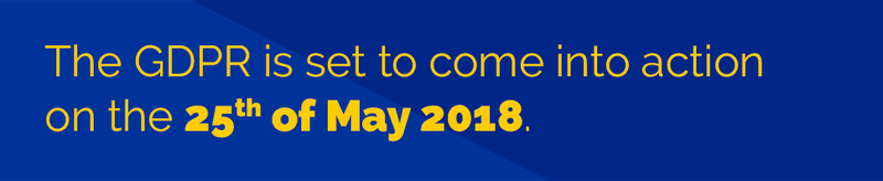 The GDPR is set to come into action on the 25th May 2018.