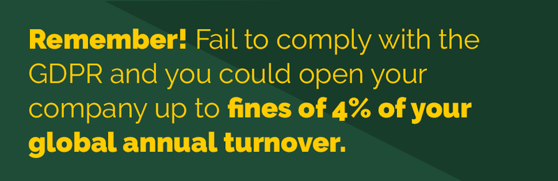 Remember! Fail to comply with the GDPR and you could open your company up to fines of 4% of your global annual turnover.