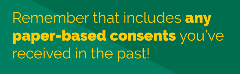Remember that includes any paper-based consents you've received in the past!