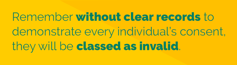 Remember without clear records to demonstrate every individual's consent, they will be classed as invalid.