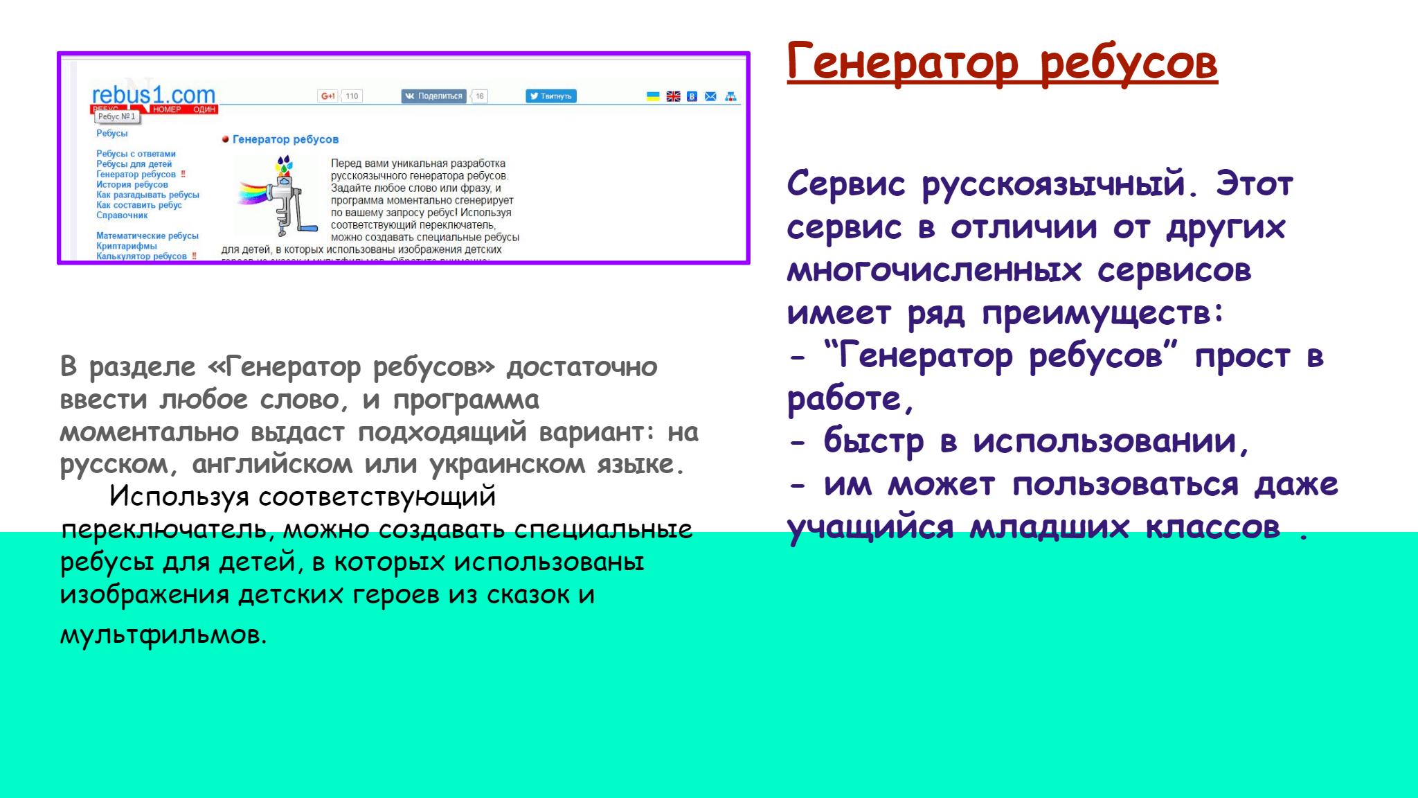 """Генератор ребусов   Сервис русскоязычный. Этот  сервис в отличии от других  многочисленных сервисов  имеет ряд преимуществ:  - """"Генератор ребусов"""" прост в  работе,  - быстр в использовании,   - им может пользоваться даже  учащийся младших классов .  В разделе «Генератор ребусов» достаточно  ввести любое слово, и программа  моментально выдаст подходящий вариант: на  русском, английском или украинском языке.        Используя соответствующий  переключатель, можно создавать специальные  ребусы для детей, в которых использованы  изображения детских героев из сказок и  мультфильмов."""