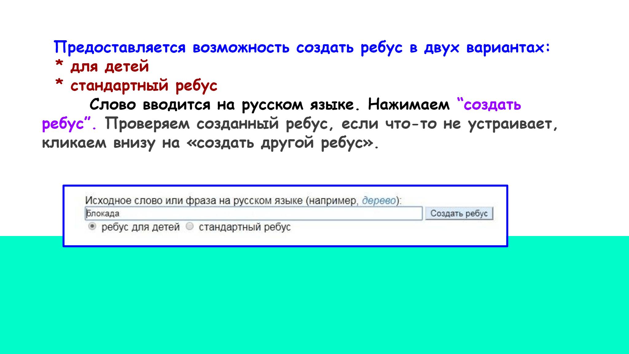 """Предоставляется возможность создать ребус в двух вариантах:     * для детей    * стандартный ребус          Слово вводится на русском языке. Нажимаем  """"создать  ребус"""".  Проверяем созданный ребус, если что-то не устраивает,   кликаем внизу на «создать другой ребус»."""