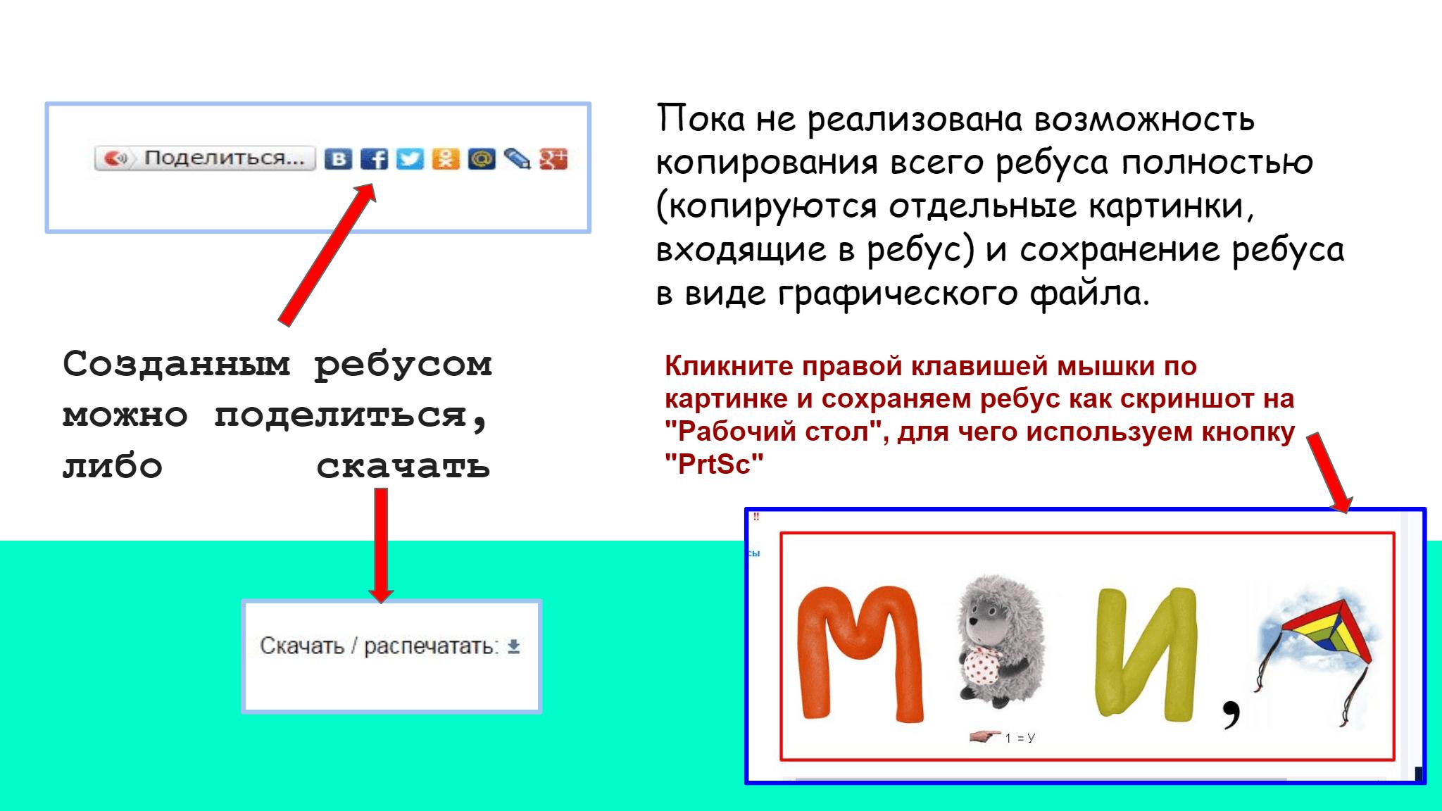 """Созданным   ребусом   можно   поделиться ,          либо        скачать  Пока не реализована возможность   копирования всего ребуса полностью   (копируются отдельные картинки,   входящие в ребус) и сохранение ребуса   в виде графического файла.    Кликните правой клавишей мышки по  картинке и сохраняем ребус как скриншот на  """"Рабочий стол"""", для чего используем кнопку  """"PrtSc"""""""