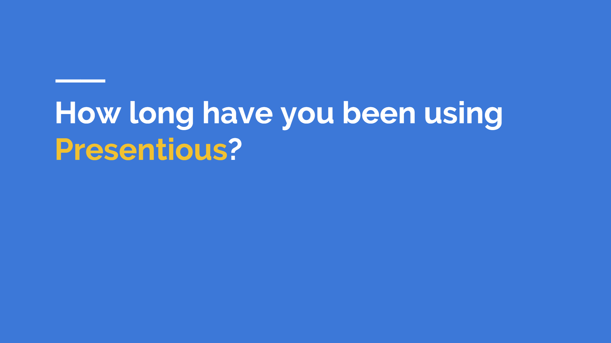 How long have you been using  Presentious ?