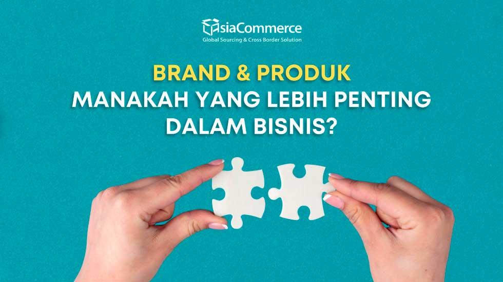 Brand & Produk : Manakah Yang Lebih Penting dalam bisnis?