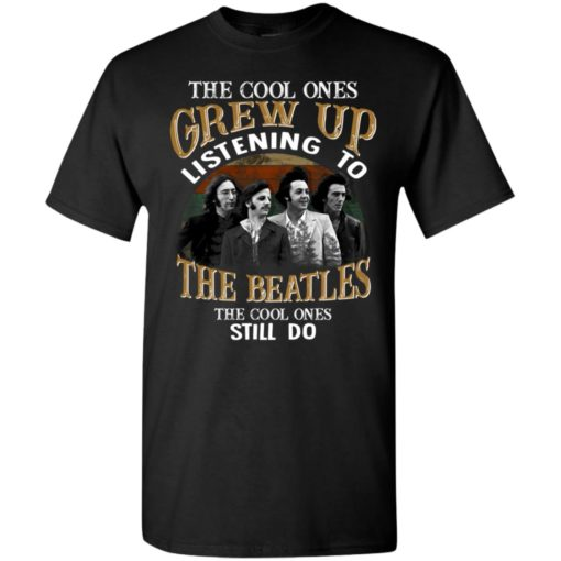 The Cool Ones Grew Up Listening To The Beatles Still Do T-Shirt Limited Edition Unisex Tshirt