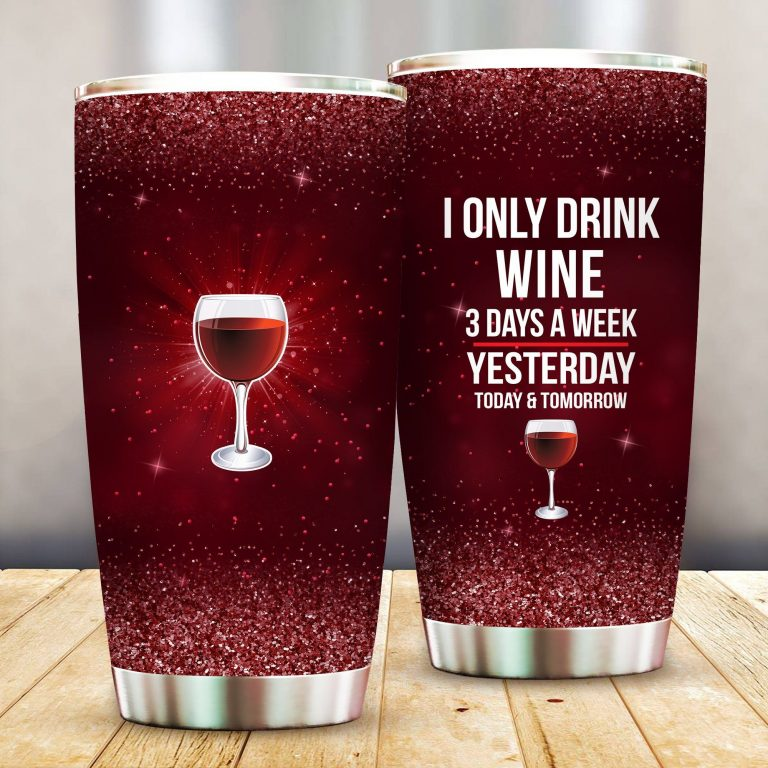 I Only Drink Wine 3 Days A Week Yesterday Today and Tomorrow - Funny Customized Tumbler Cup Unisex Tshirt