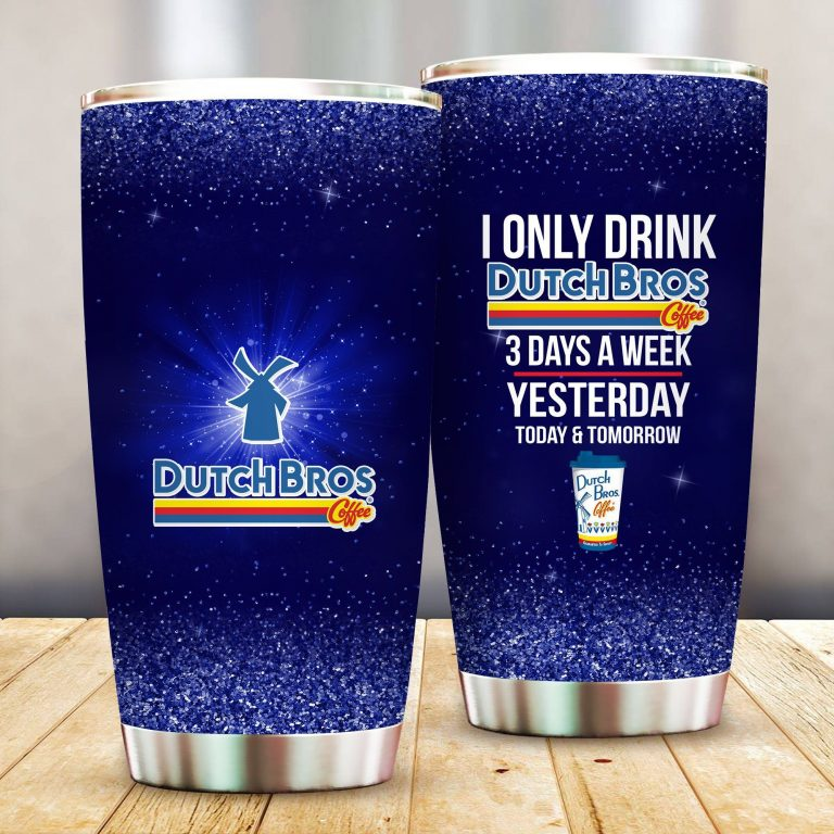 I Only Drink Dutch Bros 3 Days A Week Yesterday Today and Tomorrow - Funny Customized Tumbler Cup Unisex Tshirt