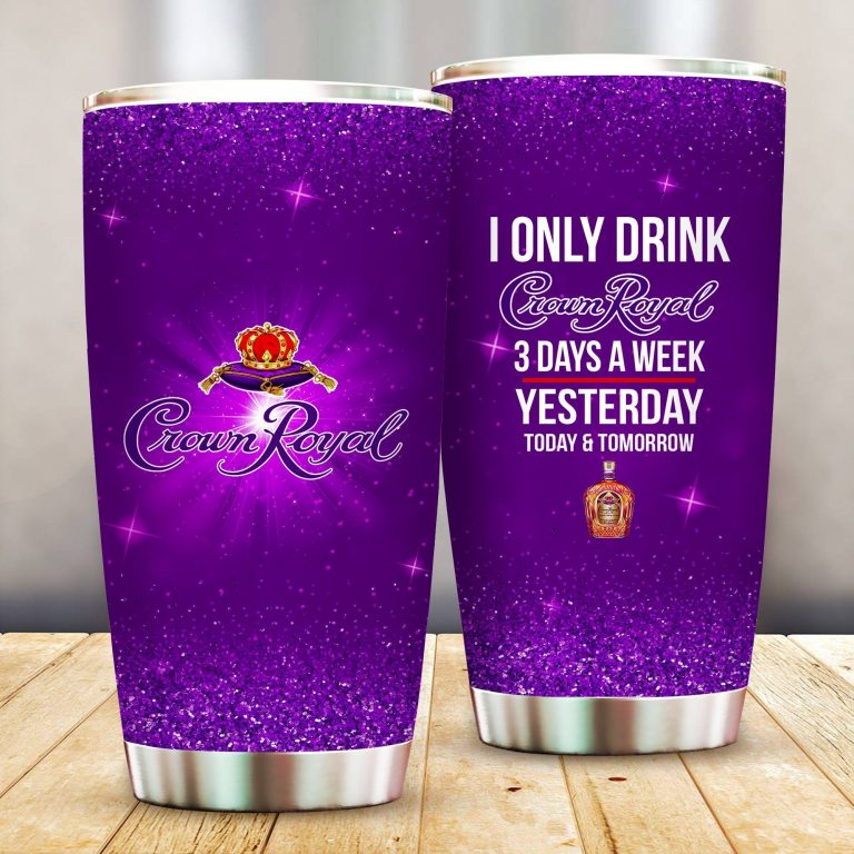 I Only Drink Crown Royal 3 Days A Week Yesterday Today and Tomorrow - Funny Customized Tumbler Cup Unisex Tshirt