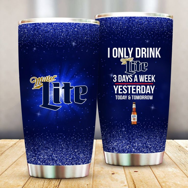 I Only Drink Miller Lite 3 Days A Week Yesterday Today and Tomorrow - Funny Customized Tumbler Cup Unisex Tshirt