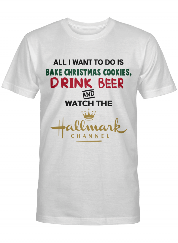All I Want To Do Is Bake Christmas Cookies Drink Beer And Watch Hallmark T Shirt Unisex Tshirt