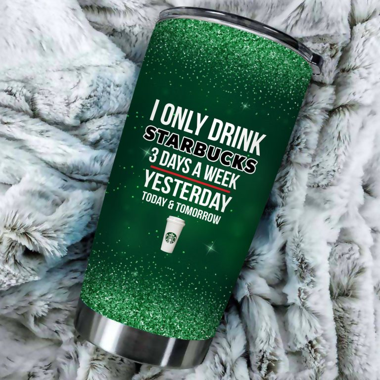 I Only Drink Starbucks 3 Days A Week Yesterday Today and Tomorrow - Funny Customized Tumbler Cup SweatShirt