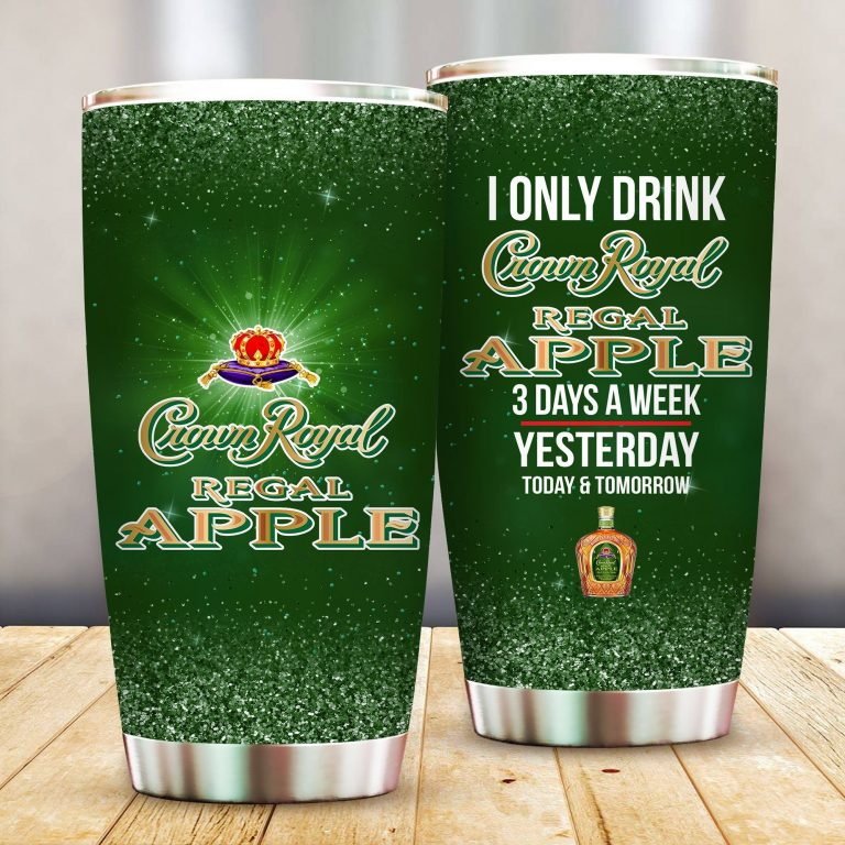 I Only Drink Crown Royal Apple 3 Days A Week Yesterday Today and Tomorrow - Funny Customized Tumbler Cup Unisex Tshirt