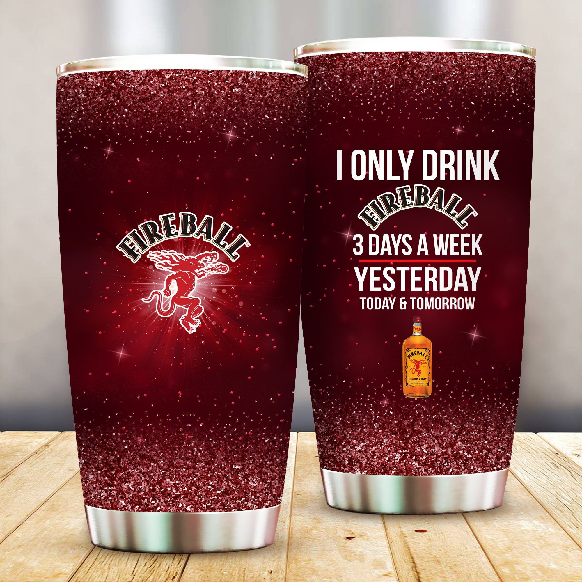 I Only Drink Fireball 3 Days A Week Yesterday Today and Tomorrow - Funny Customized Tumbler Cup Unisex Tshirt