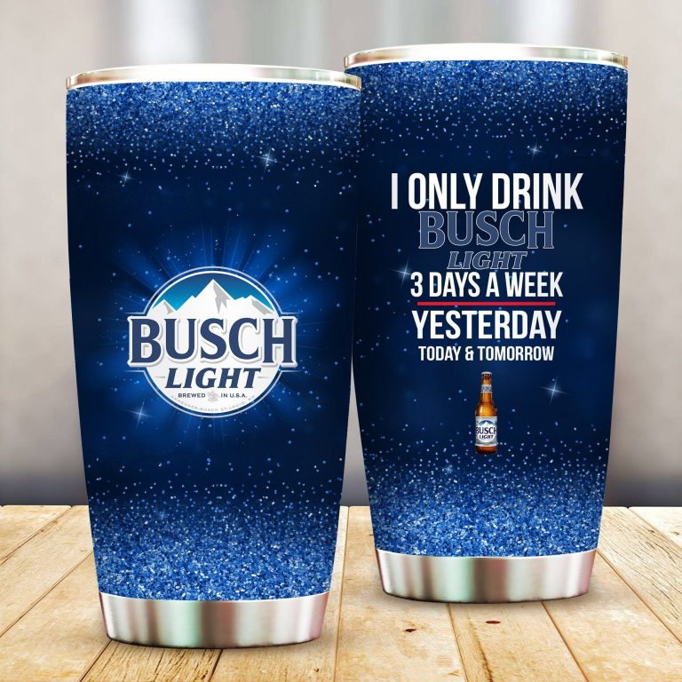 I Only Drink Busch Light 3 Days A Week Yesterday Today and Tomorrow - Funny Customized Tumbler Cup Unisex Tshirt