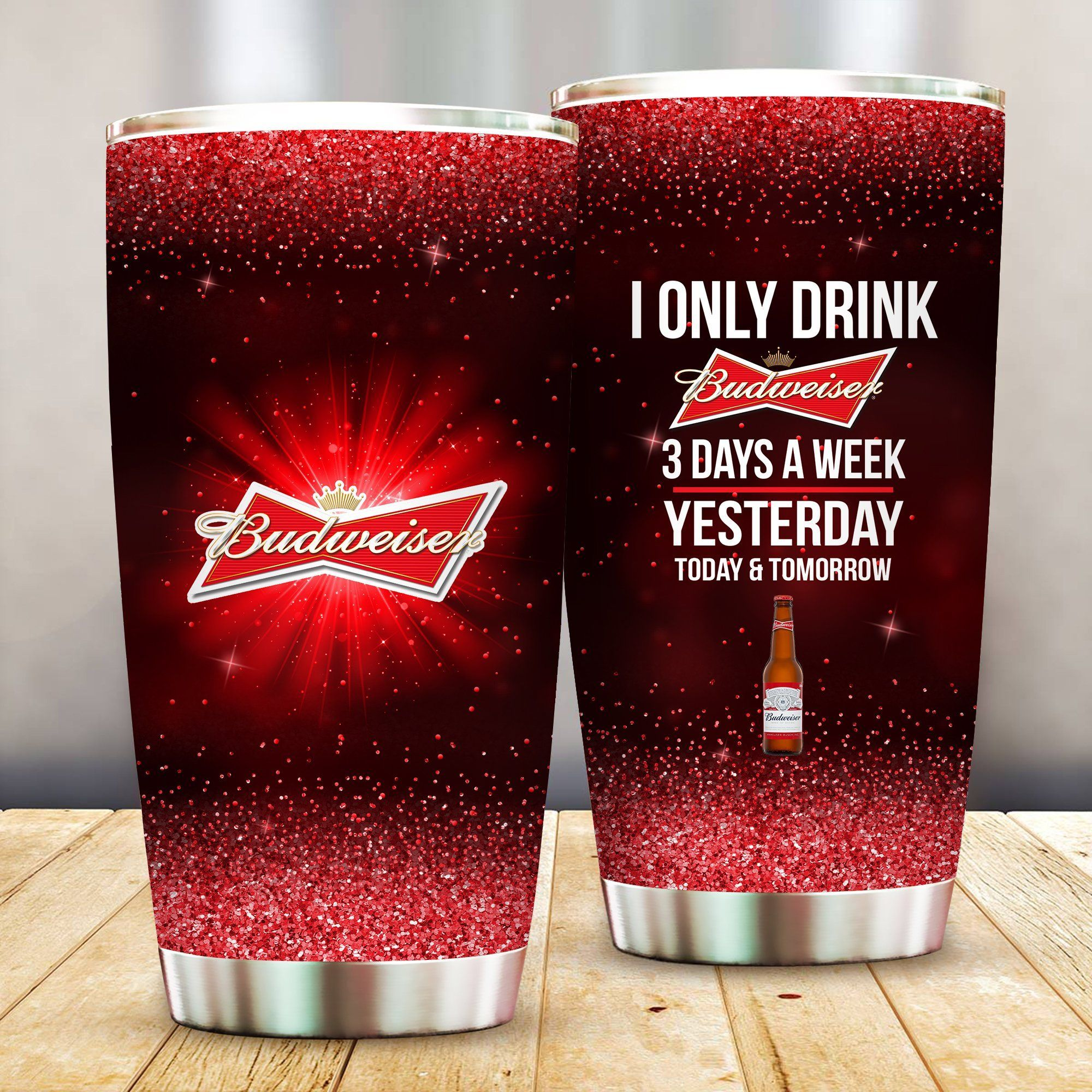 I Only Drink Budweiser 3 Days A Week Yesterday Today and Tomorrow - Funny Customized Tumbler Cup Unisex Tshirt