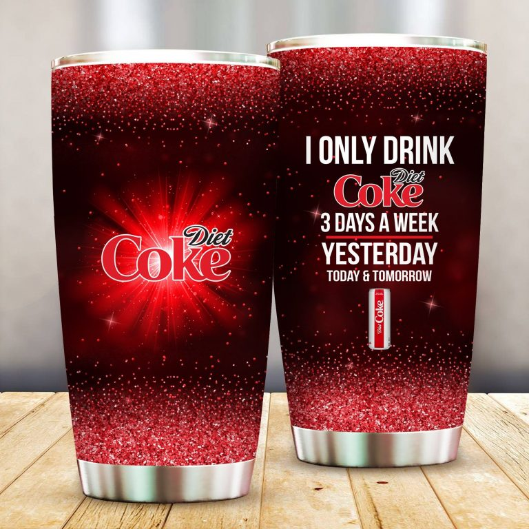I Only Drink Diet Coke 3 Days A Week Yesterday Today and Tomorrow - Funny Customized Tumbler Cup Unisex Tshirt