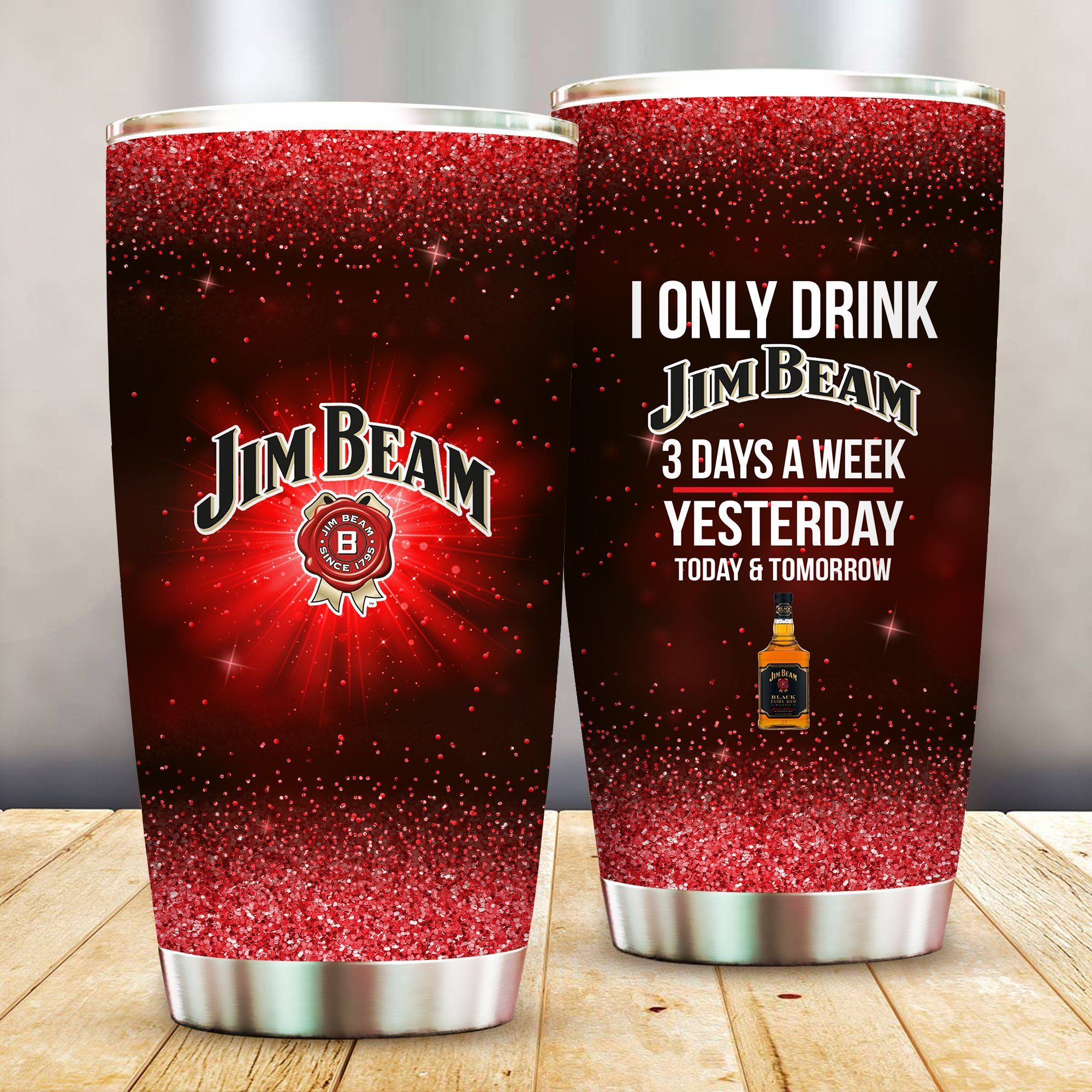 I Only Drink Jim Beam 3 Days A Week Yesterday Today and Tomorrow - Funny Customized Tumbler Cup Unisex Tshirt