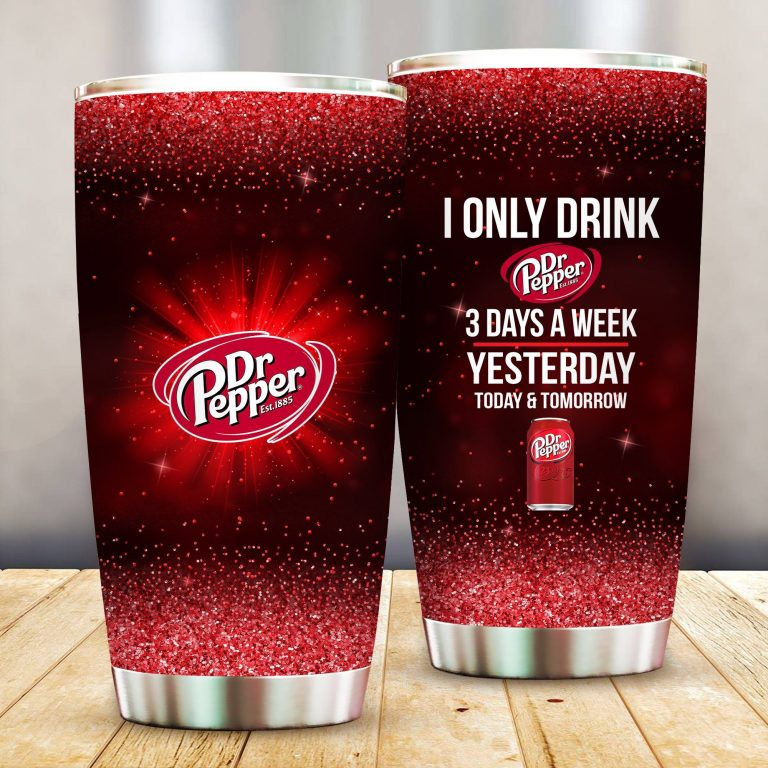 I Only Drink Dr Pepper 3 Days A Week Yesterday Today and Tomorrow - Funny Customized Tumbler Cup Unisex Tshirt