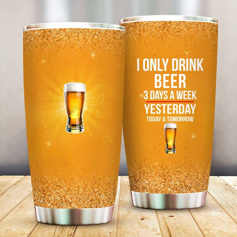 I Only Drink Beer 3 Days A Week Yesterday Today and Tomorrow - Funny Customized Tumbler Cup Unisex Tshirt