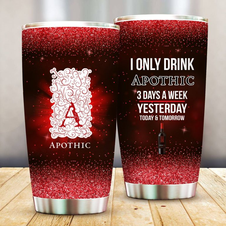 I Only Drink Apothic Wine 3 Days A Week Yesterday Today and Tomorrow - Funny Customized Tumbler Cup Unisex Tshirt