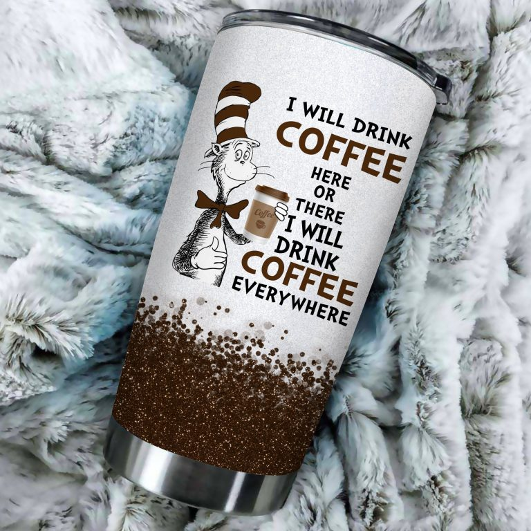 I will drink Coffee here or there or Everywhere - Coffee Mug Gift Ideas 2020 - Tumbler Cup Unisex Tshirt