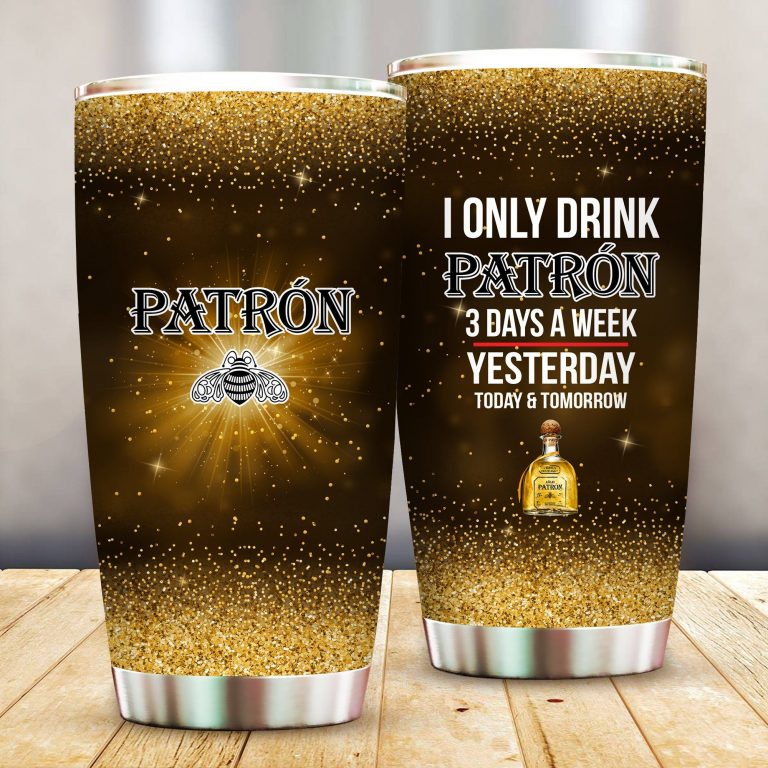 I Only Drink Patron 3 Days A Week Yesterday Today and Tomorrow - Funny Customized Tumbler Cup Unisex Tshirt