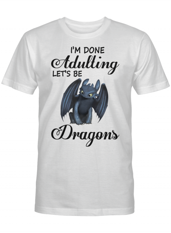 I'm Done Adulting Let's Be Dragons Gift For Toothless Dragon Lover T Shirt Unisex Tshirt