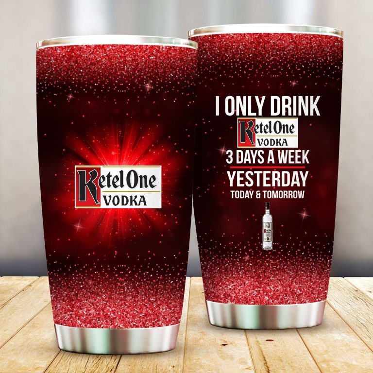 I Only Drink Ketel One 3 Days A Week Yesterday Today and Tomorrow - Funny Customized Tumbler Cup Unisex Tshirt