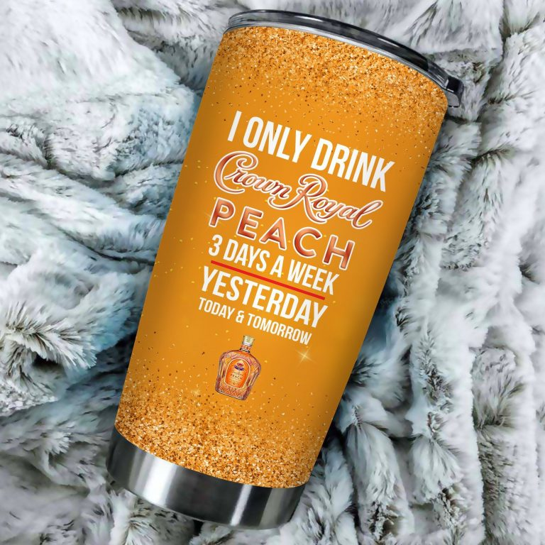 I Only Drink Crown Royal Peach 3 Days A Week Yesterday Today and Tomorrow - Funny Customized Tumbler Cup LongSleeve Tshirt