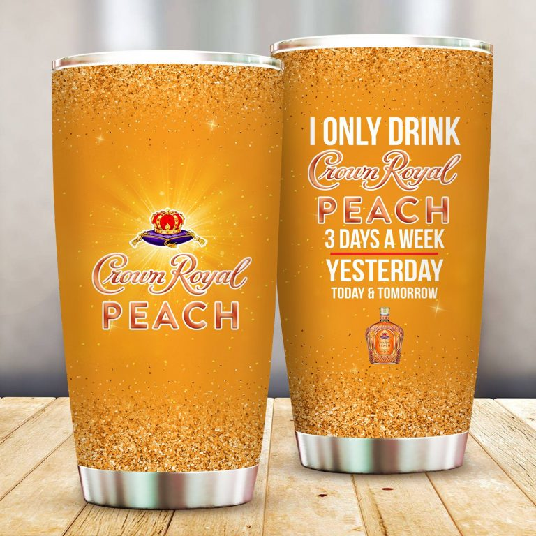 I Only Drink Crown Royal Peach 3 Days A Week Yesterday Today and Tomorrow - Funny Customized Tumbler Cup Unisex Tshirt