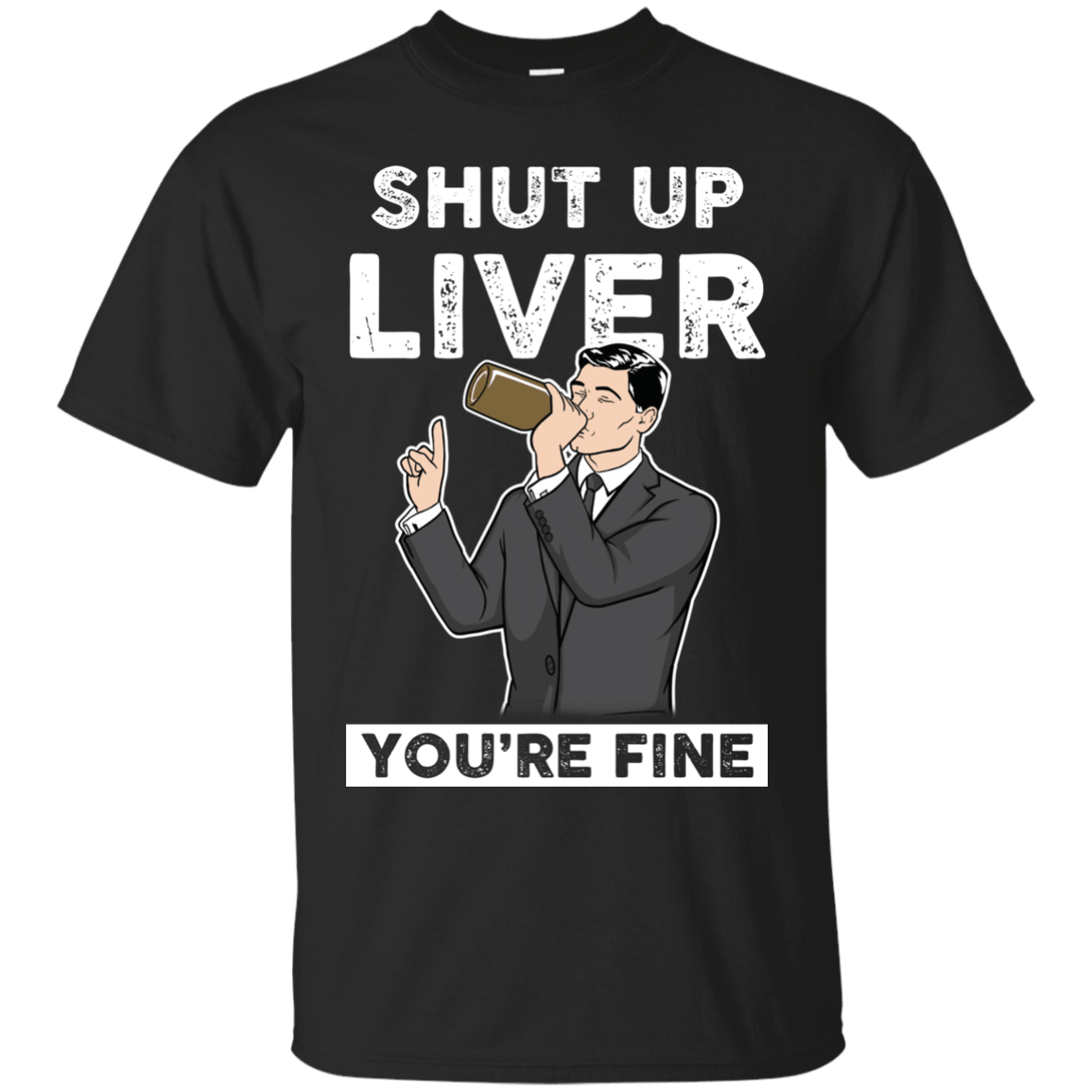 Archer Shut Up Liver Youre Fine T Shirt Long Sleeve Hoodie Graphic Tee Gift T-Shirt
