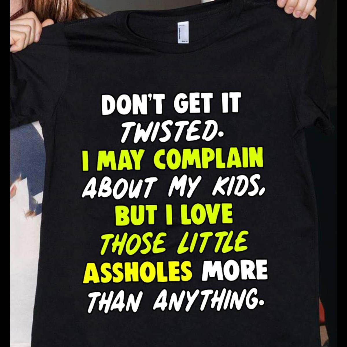 Dont Get It Twisted I May Complain About My Kids But I Love Those Little As Holes More Than Anything - Gift for Fans T-Shirt