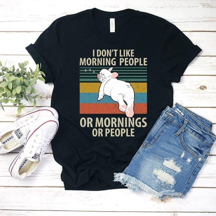 I Dont Like Morning People Or Mornings Or People French Bulldog Retro For Dog Lover T Shirt - Custom Graphic Tee - Christmas Gift Idea T-Shirt