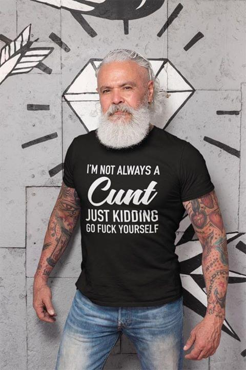 I'm Not Always A C Nt Just Kidding Go F Ck Yourself - Gift for Fans T-Shirt