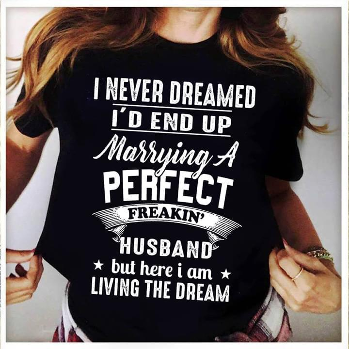 I Never Dreamed I'D End Up Marrying A Perfect Freakin Husband But Here I Am Living Dream - Gift for Fans T-Shirt