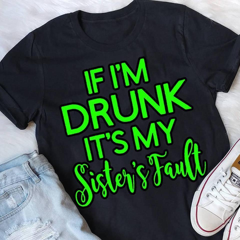 If Im Drunk It's My Sisters Fault - Gift for Fans T-Shirt