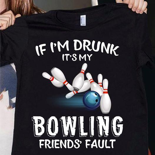 If Im Drunk Its My Bowling Friends Fault Sport Fan T Shirt - Custom Graphic Tee - Christmas Gift Idea T-Shirt