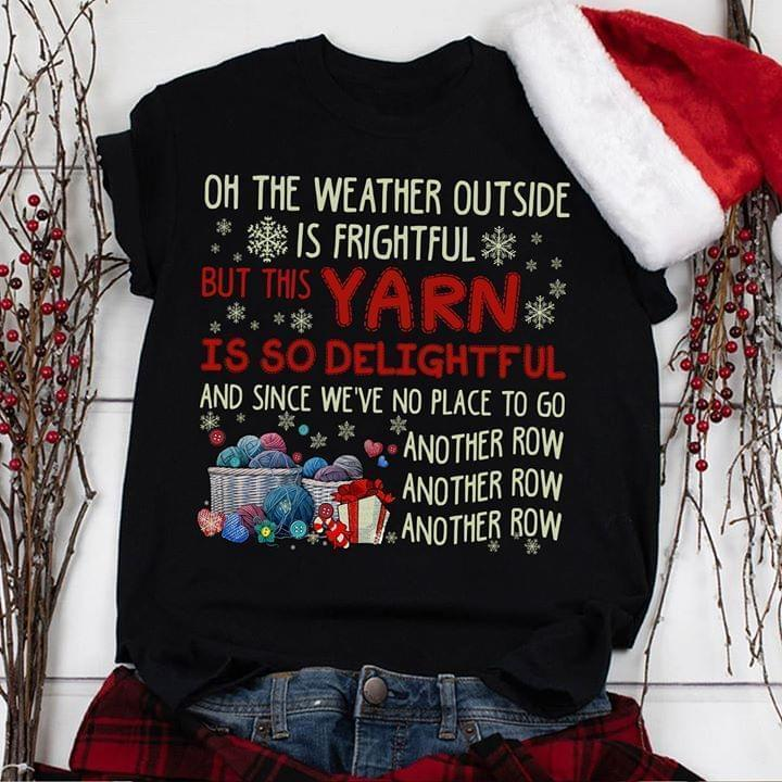 Oh Weather Outside Is Frightful But Yarn Is So Delightful And Since Weve No Place To Go Another Row Christmas Gift For Knitting Fan - Gift for Fans T-Shirt