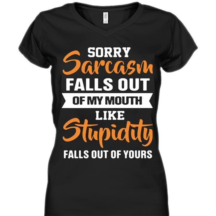 Sorry Sarcasm Falls Out Of My Mouth Like Stupidity Falls Out Of Yours T Shirt - Custom Graphic Tee - Christmas Gift Idea T-Shirt