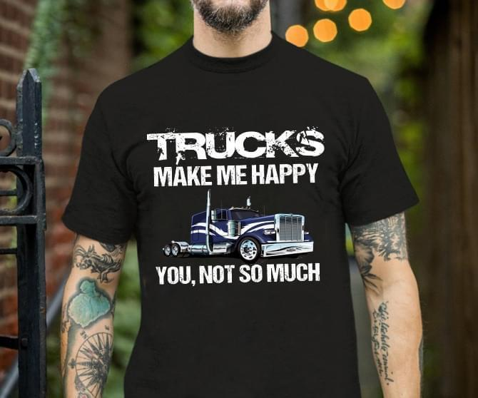 Trucks Make Me Happy You Not So Much - Gift for Fans T-Shirt