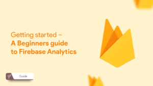 Getting started – A Beginners guide to Firebase Analytics