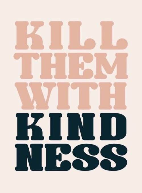 Kill the with kindness <3