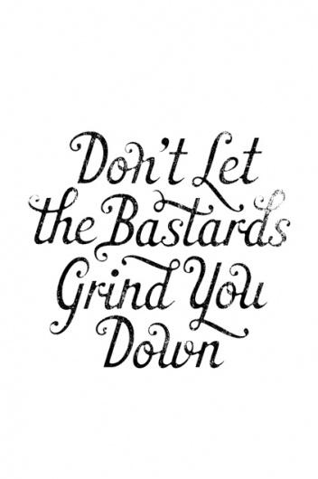 Dont let the bastards grind you down