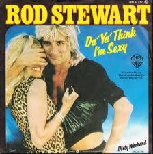 Da ya think Im sexy Rod Stewatr