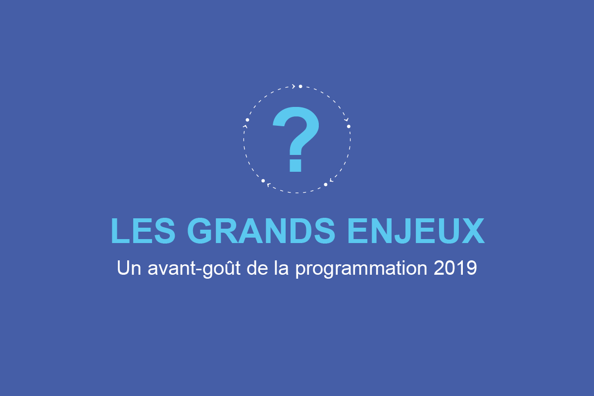 Les grands enjeux: un avant-goût de la programmation 2019