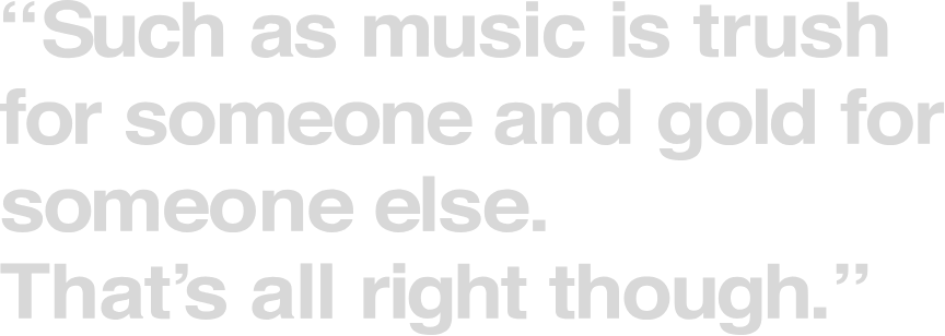 Such as music is trush for someone and gold for someone else.That's all right though.