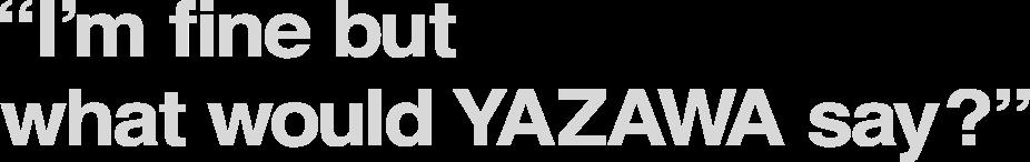 I'm fine but what would YAZAWA say?