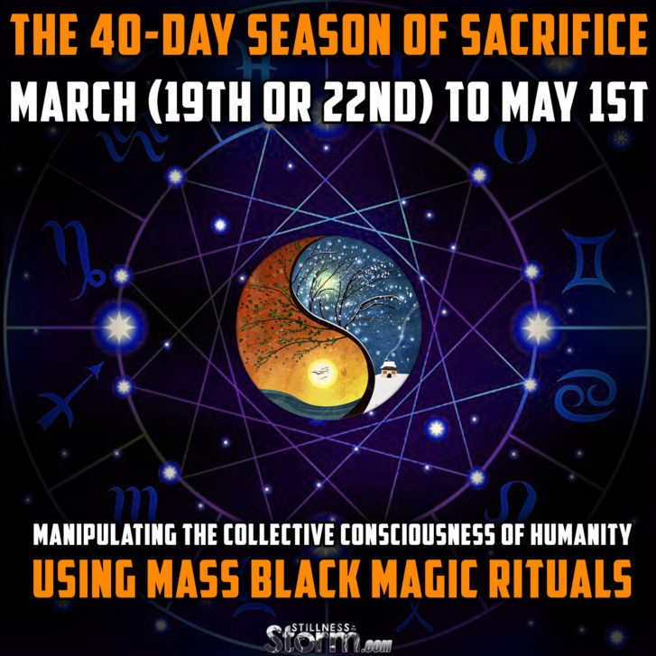 The 40-Day Season of Sacrifice: March (19th or 22nd) to May 1st – Manipulating the Collective Consciousness of Humanity Using Mass Black Magic Rituals
